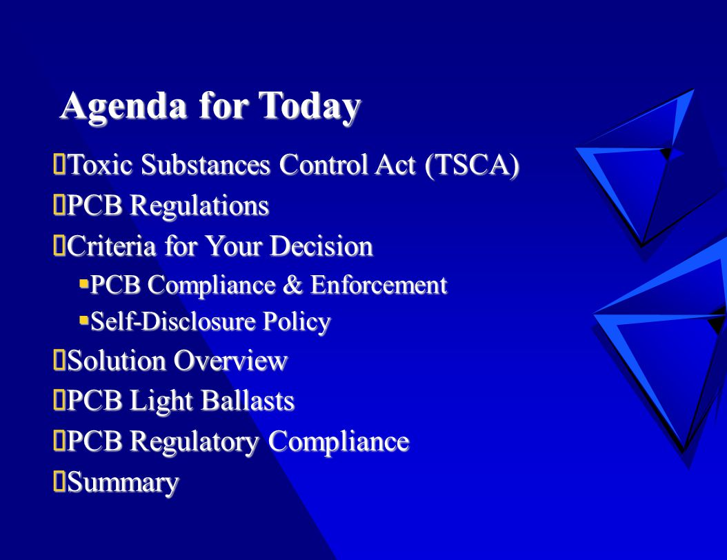 Agenda for Today  Toxic Substances Control Act (TSCA)  PCB Regulations  Criteria for Your Decision  PCB Compliance & Enforcement  Self-Disclosure Policy  Solution Overview  PCB Light Ballasts  PCB Regulatory Compliance  Summary