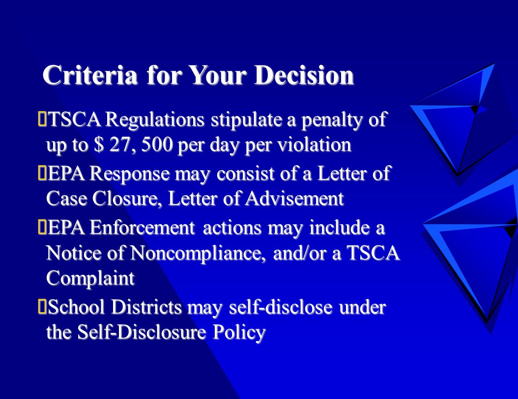 Criteria for Your Decision  TSCA Regulations stipulate a penalty of up to $ 27, 500 per day per violation  EPA Response may consist of a Letter of Case Closure, Letter of Advisement  EPA Enforcement actions may include a Notice of Noncompliance, and/or a TSCA Complaint  School Districts may self-disclose under the Self-Disclosure Policy