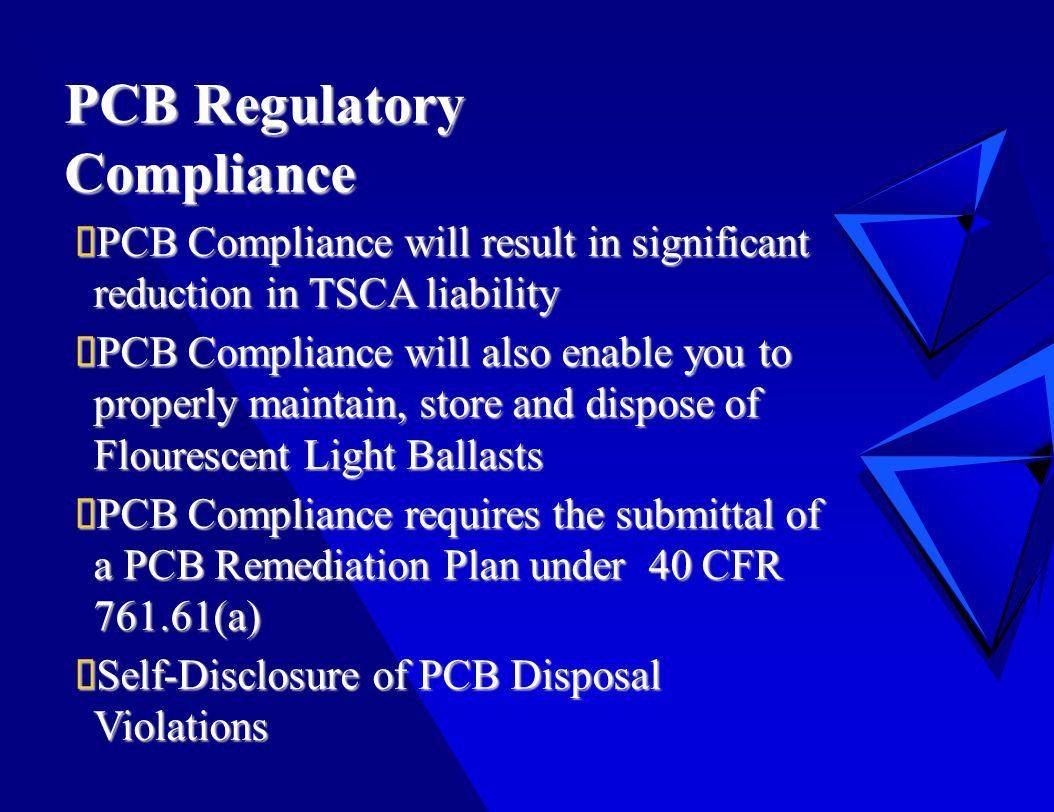 PCB Regulatory Compliance  PCB Compliance will result in significant reduction in TSCA liability  PCB Compliance will also enable you to properly maintain, store and dispose of Flourescent Light Ballasts  PCB Compliance requires the submittal of a PCB Remediation Plan under 40 CFR 761.61(a)  Self-Disclosure of PCB Disposal Violations