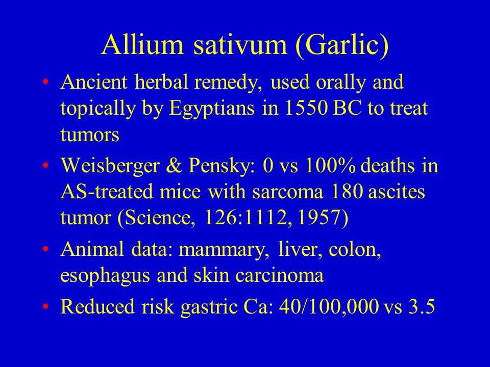 Allium sativum (Garlic) Ancient herbal remedy, used orally and topically by Egyptians in 1550 BC to treat tumors Weisberger & Pensky: 0 vs 100% deaths in AS-treated mice with sarcoma 180 ascites tumor (Science, 126:1112, 1957) Animal data: mammary, liver, colon, esophagus and skin carcinoma Reduced risk gastric Ca: 40/100,000 vs 3.5