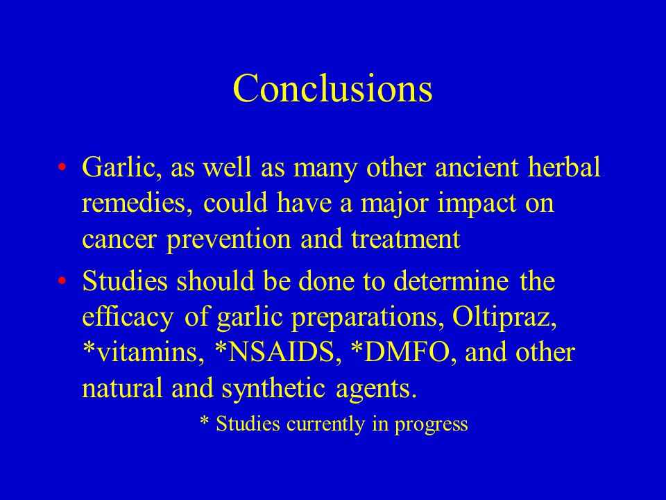 Conclusions Garlic, as well as many other ancient herbal remedies, could have a major impact on cancer prevention and treatment Studies should be done to determine the efficacy of garlic preparations, Oltipraz, *vitamins, *NSAIDS, *DMFO, and other natural and synthetic agents.