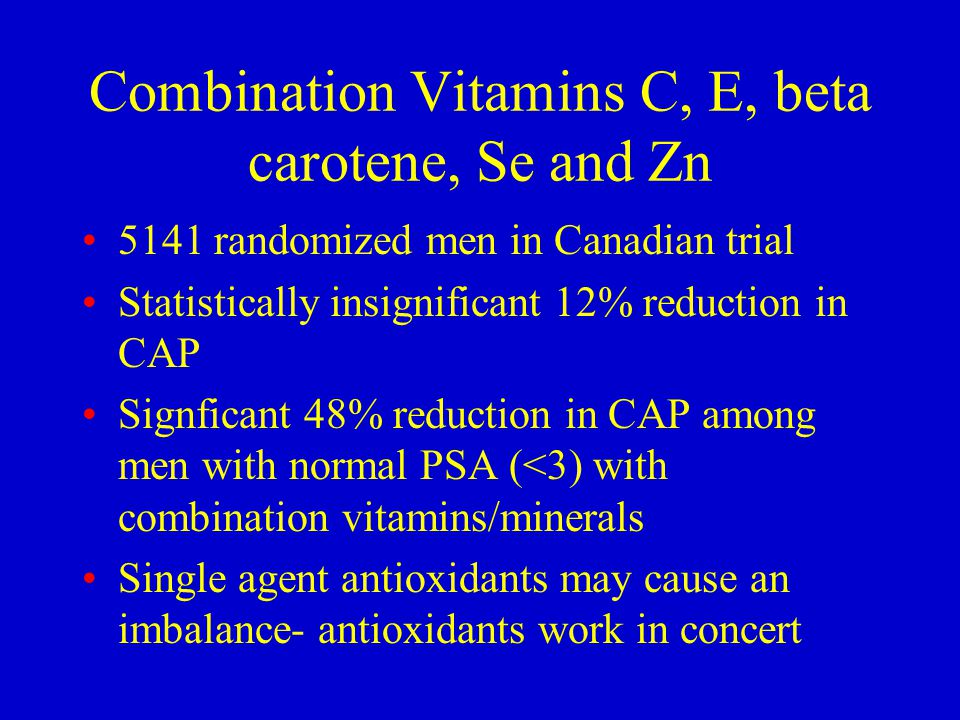 Combination Vitamins C, E, beta carotene, Se and Zn 5141 randomized men in Canadian trial Statistically insignificant 12% reduction in CAP Signficant 48% reduction in CAP among men with normal PSA (<3) with combination vitamins/minerals Single agent antioxidants may cause an imbalance- antioxidants work in concert