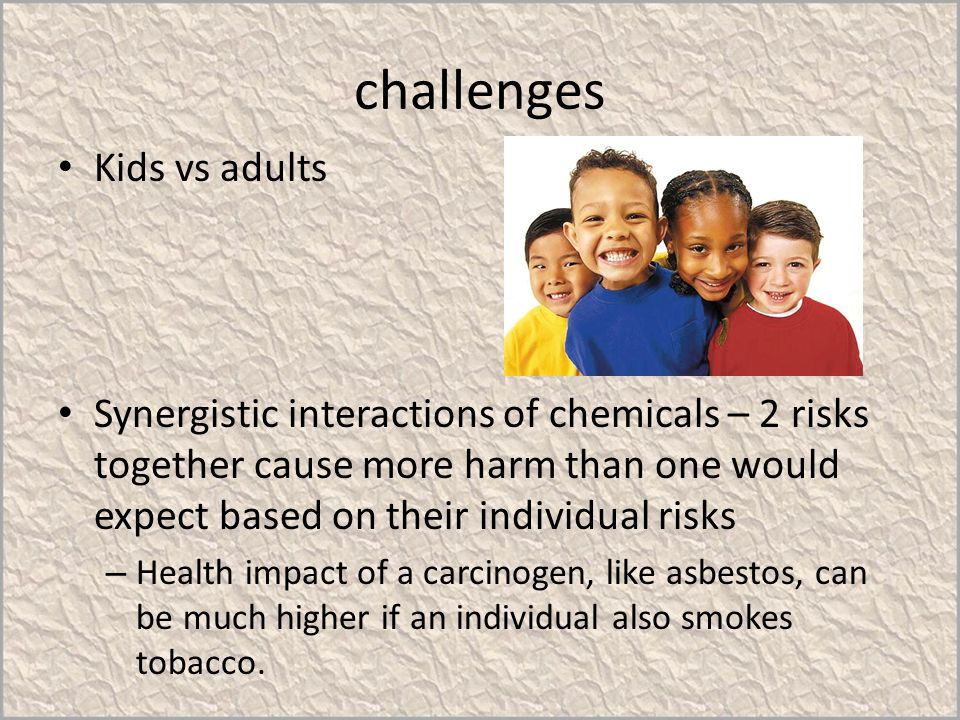 challenges Kids vs adults Synergistic interactions of chemicals – 2 risks together cause more harm than one would expect based on their individual ris