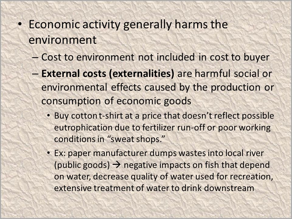 Economic activity generally harms the environment – Cost to environment not included in cost to buyer – External costs (externalities) are harmful soc