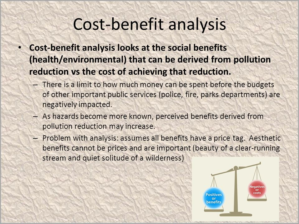 Cost-benefit analysis Cost-benefit analysis looks at the social benefits (health/environmental) that can be derived from pollution reduction vs the co