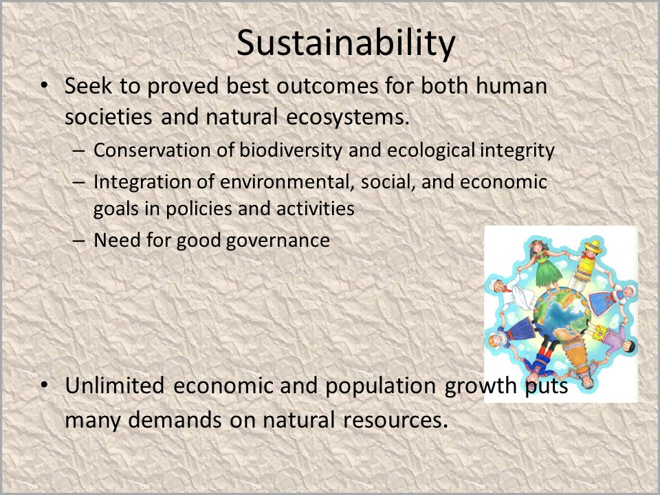 Sustainability Seek to proved best outcomes for both human societies and natural ecosystems. – Conservation of biodiversity and ecological integrity –