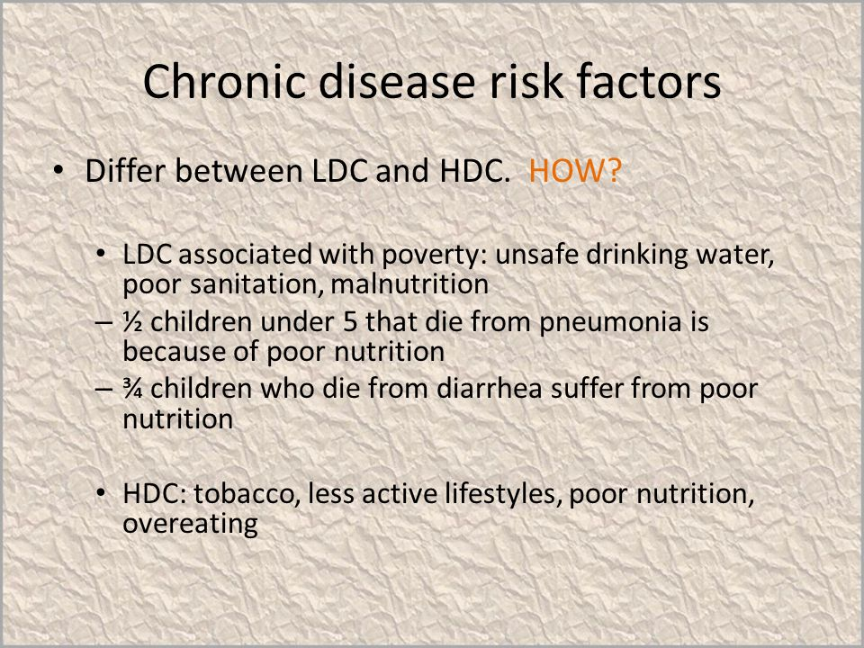 Chronic disease risk factors Differ between LDC and HDC. HOW? LDC associated with poverty: unsafe drinking water, poor sanitation, malnutrition – ½ ch