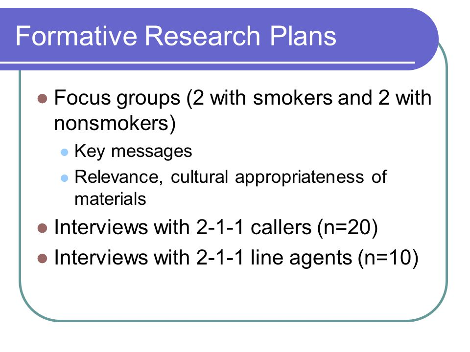 Formative Research Plans Focus groups (2 with smokers and 2 with nonsmokers) Key messages Relevance, cultural appropriateness of materials Interviews
