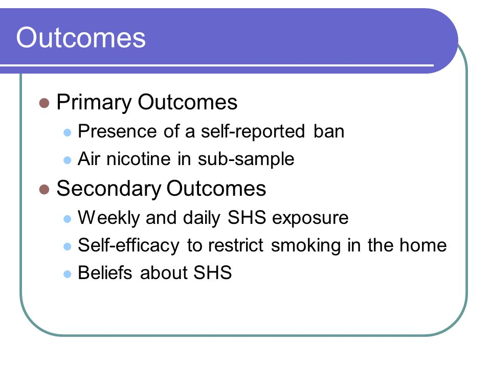 Outcomes Primary Outcomes Presence of a self-reported ban Air nicotine in sub-sample Secondary Outcomes Weekly and daily SHS exposure Self-efficacy to