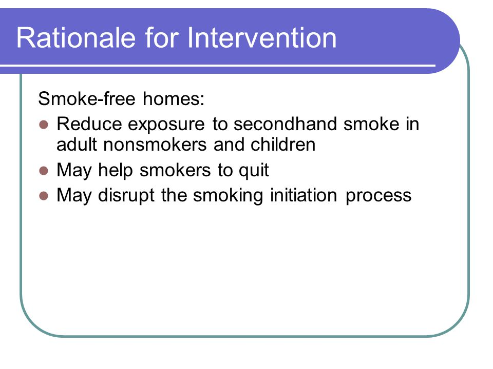 Rationale for Intervention Smoke-free homes: Reduce exposure to secondhand smoke in adult nonsmokers and children May help smokers to quit May disrupt