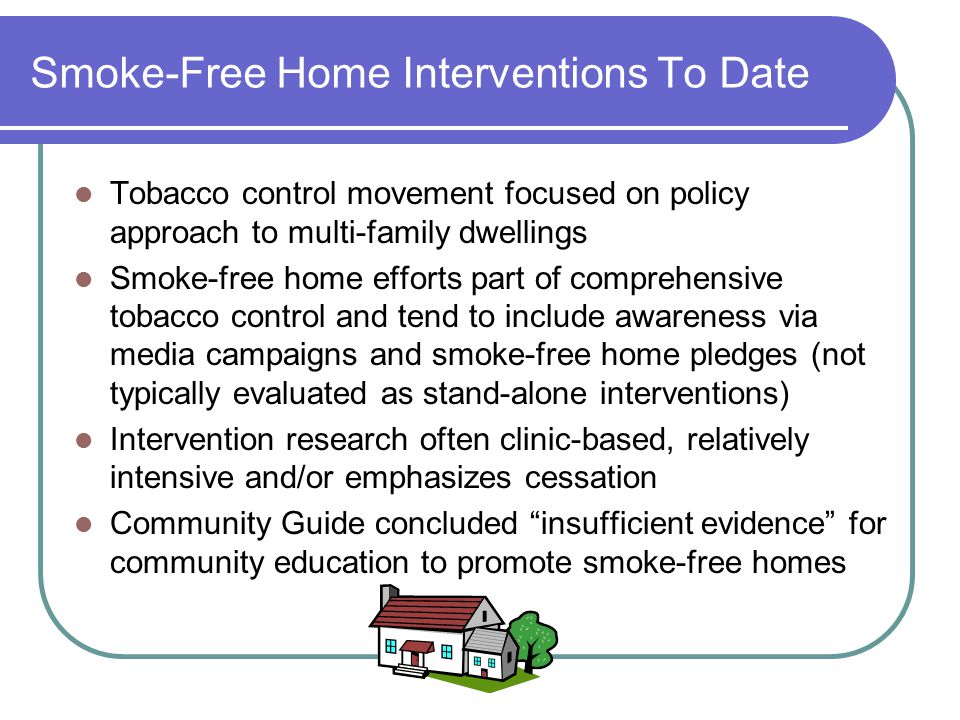 Smoke-Free Home Interventions To Date Tobacco control movement focused on policy approach to multi-family dwellings Smoke-free home efforts part of co