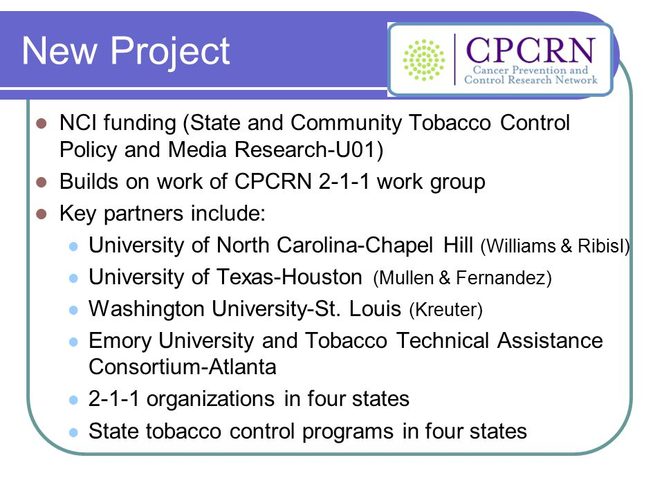 New Project NCI funding (State and Community Tobacco Control Policy and Media Research-U01) Builds on work of CPCRN 2-1-1 work group Key partners incl