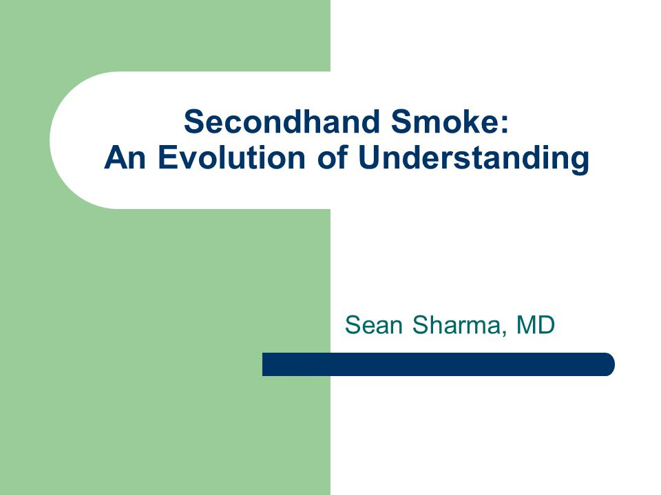Secondhand Smoke: An Evolution of Understanding Sean Sharma, MD