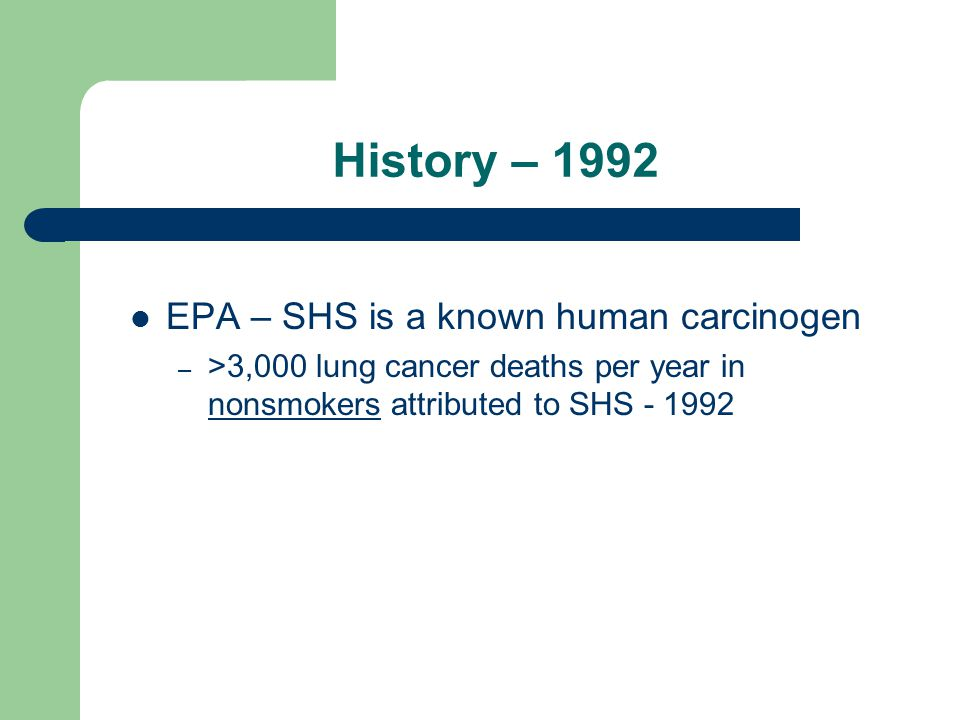 History – 1992 EPA – SHS is a known human carcinogen – >3,000 lung cancer deaths per year in nonsmokers attributed to SHS - 1992