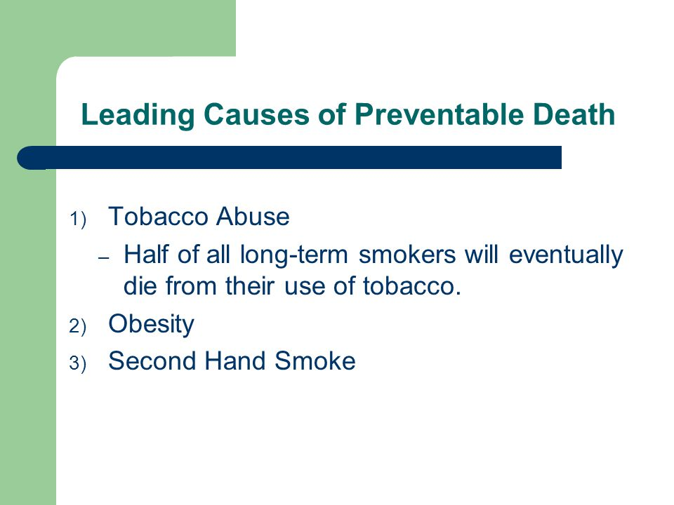 Leading Causes of Preventable Death 1) Tobacco Abuse – Half of all long-term smokers will eventually die from their use of tobacco.