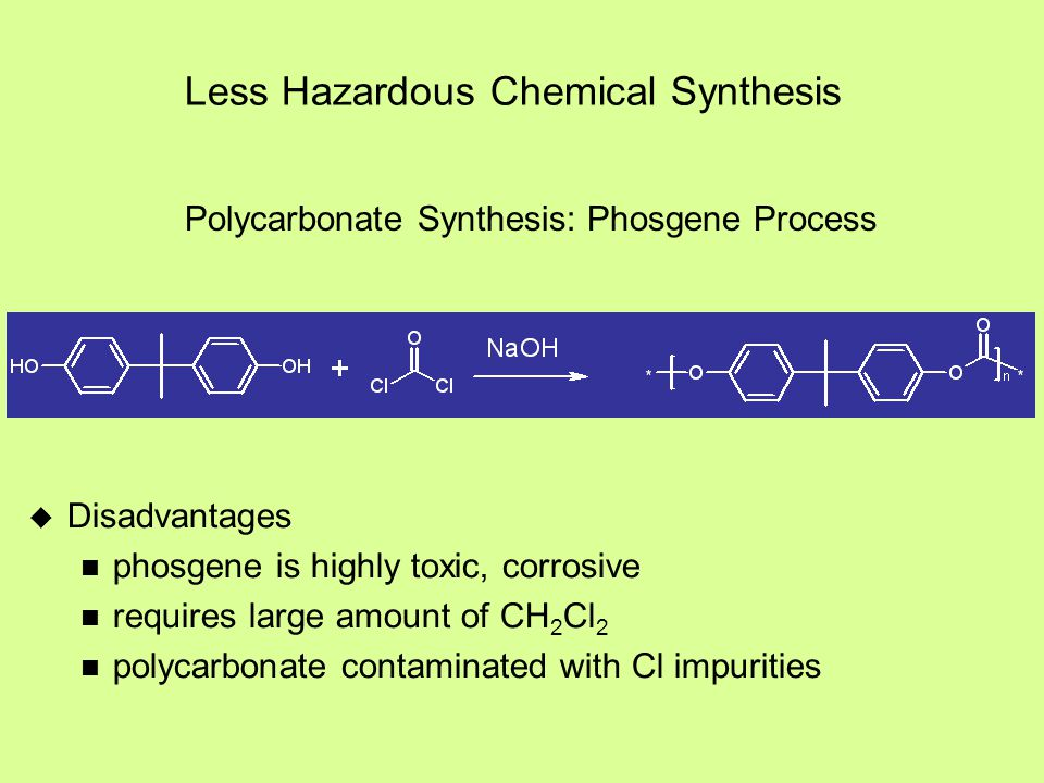 Less Hazardous Chemical Synthesis  Disadvantages phosgene is highly toxic, corrosive requires large amount of CH 2 Cl 2 polycarbonate contaminated wi