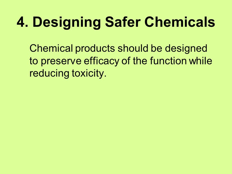 4. Designing Safer Chemicals Chemical products should be designed to preserve efficacy of the function while reducing toxicity.