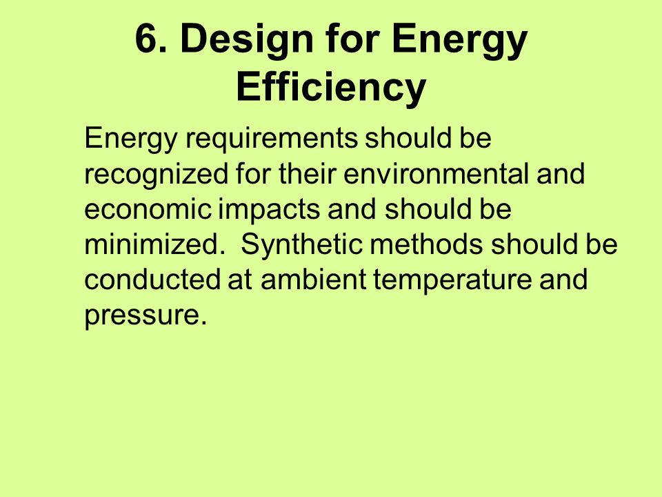 6. Design for Energy Efficiency Energy requirements should be recognized for their environmental and economic impacts and should be minimized. Synthet