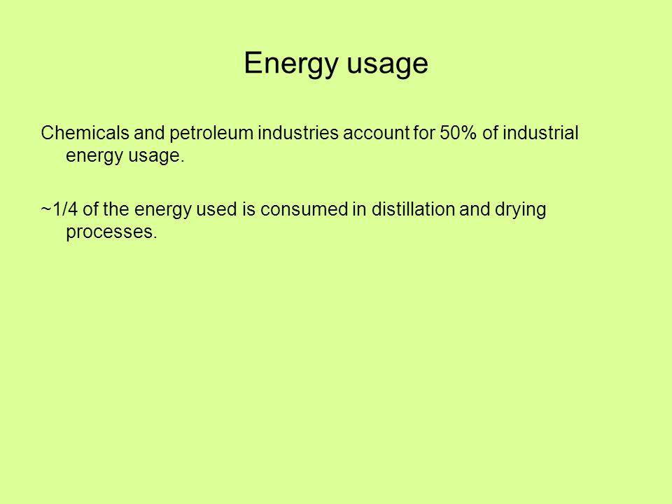 Energy usage Chemicals and petroleum industries account for 50% of industrial energy usage. ~1/4 of the energy used is consumed in distillation and dr