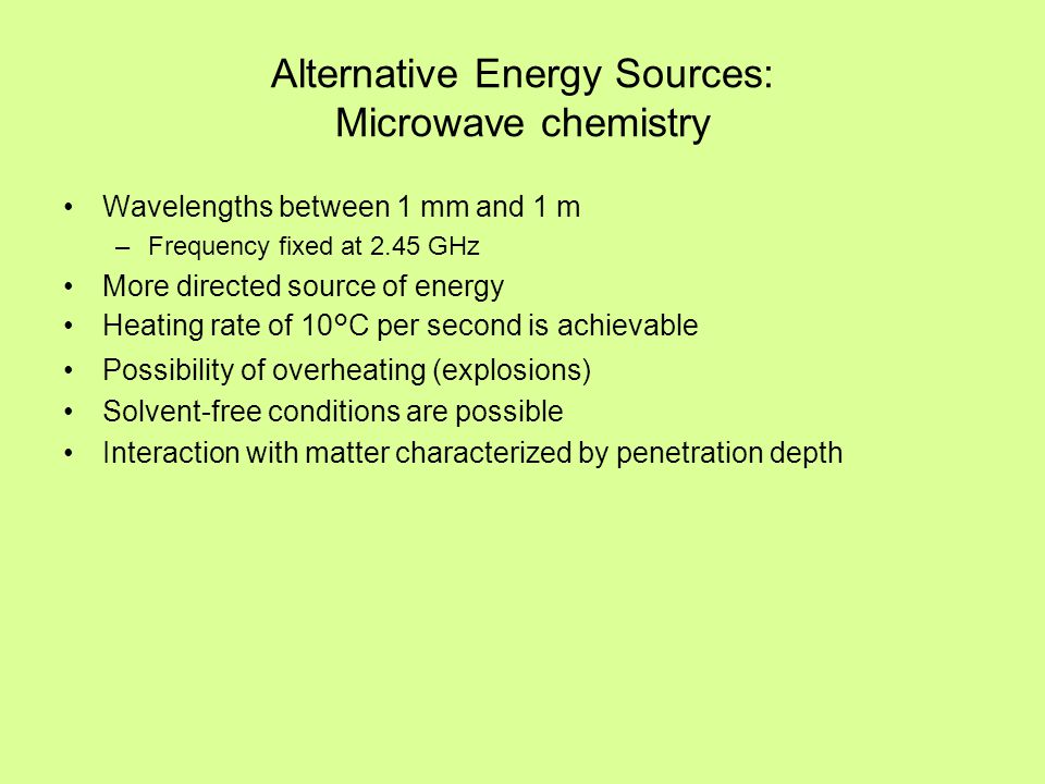 Alternative Energy Sources: Microwave chemistry Wavelengths between 1 mm and 1 m –Frequency fixed at 2.45 GHz More directed source of energy Heating r