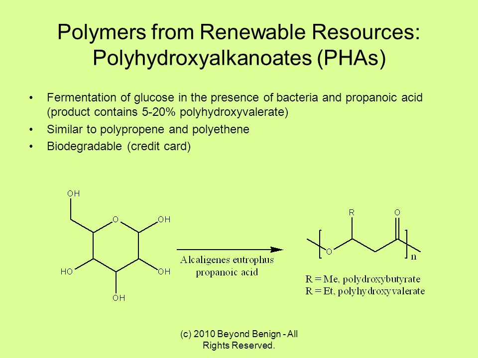 Polymers from Renewable Resources: Polyhydroxyalkanoates (PHAs) Fermentation of glucose in the presence of bacteria and propanoic acid (product contai