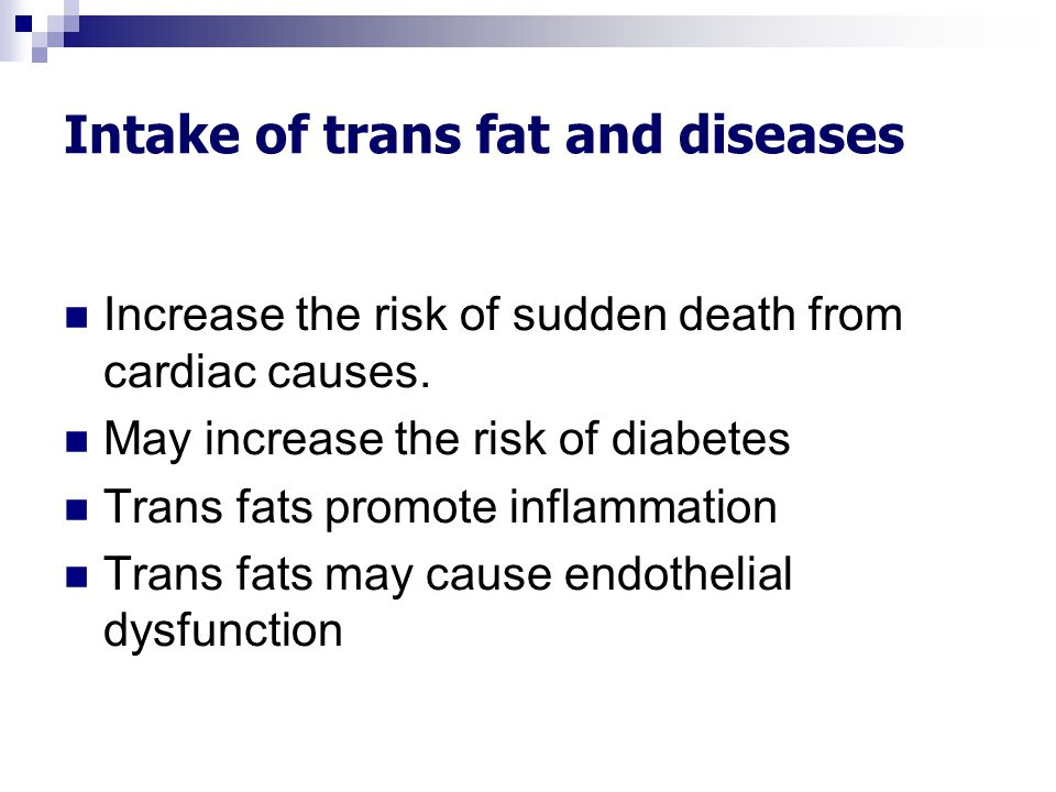 Intake of trans fat and diseases Increase the risk of sudden death from cardiac causes. May increase the risk of diabetes Trans fats promote inflammat