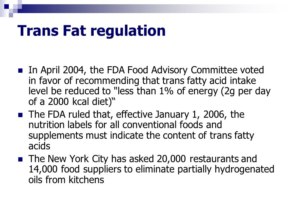 Trans Fat regulation In April 2004, the FDA Food Advisory Committee voted in favor of recommending that trans fatty acid intake level be reduced to
