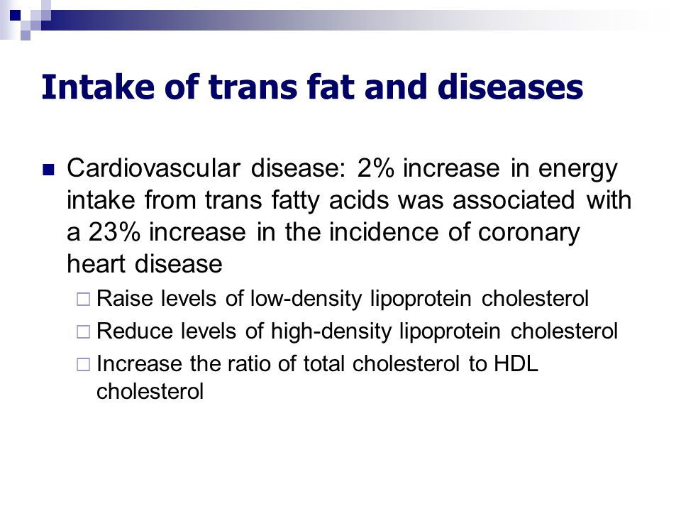 Intake of trans fat and diseases Cardiovascular disease: 2% increase in energy intake from trans fatty acids was associated with a 23% increase in the