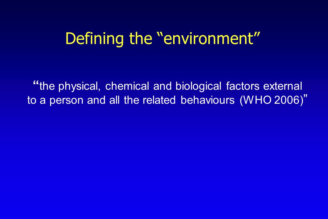 "Defining the ""environment"" "" the physical, chemical and biological factors external to a person and all the related behaviours (WHO 2006) """