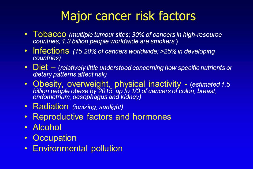 Major cancer risk factors Tobacco (multiple tumour sites; 30% of cancers in high-resource countries; 1.3 billion people worldwide are smokers ) Infect