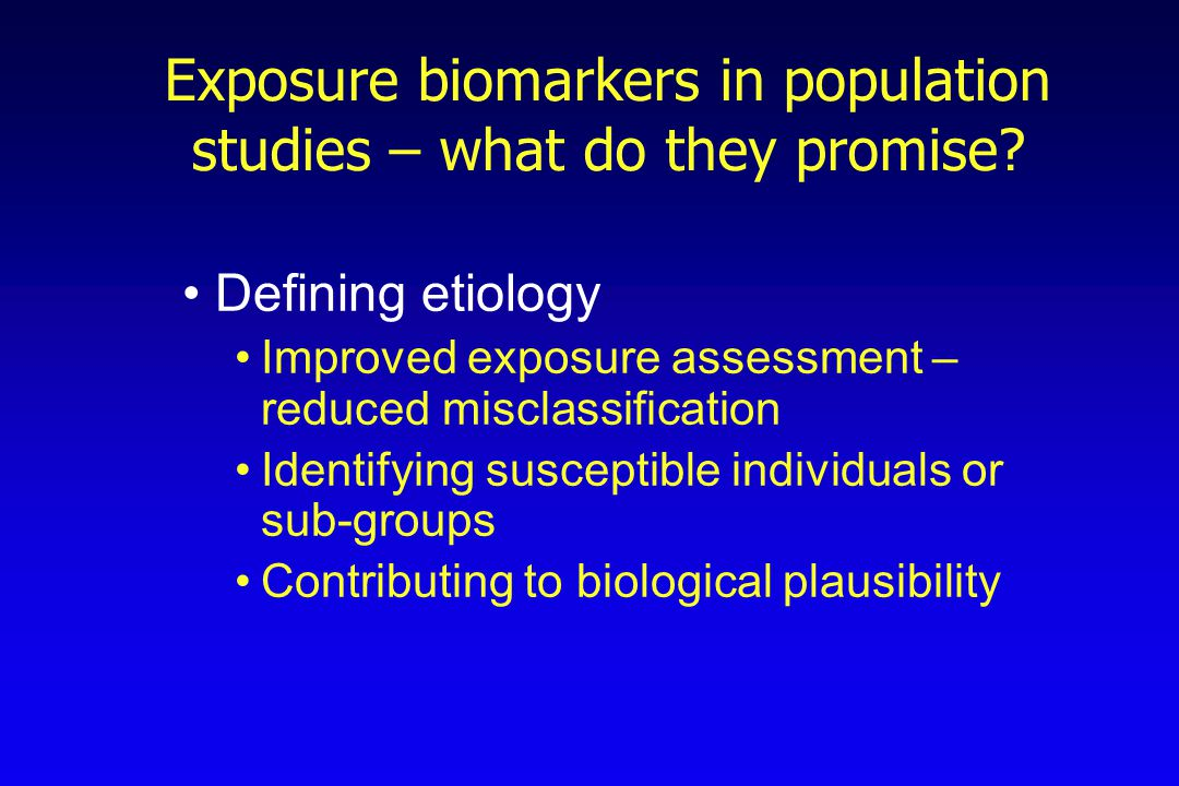 Exposure biomarkers in population studies – what do they promise? Defining etiology Improved exposure assessment – reduced misclassification Identifyi
