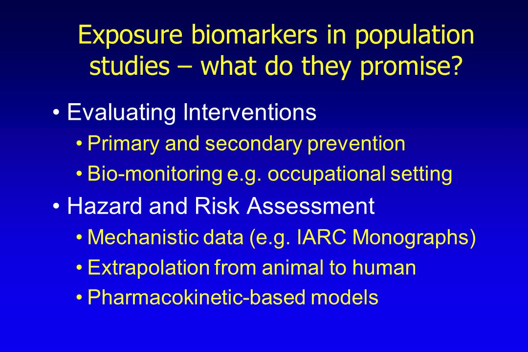 Exposure biomarkers in population studies – what do they promise? Evaluating Interventions Primary and secondary prevention Bio-monitoring e.g. occupa