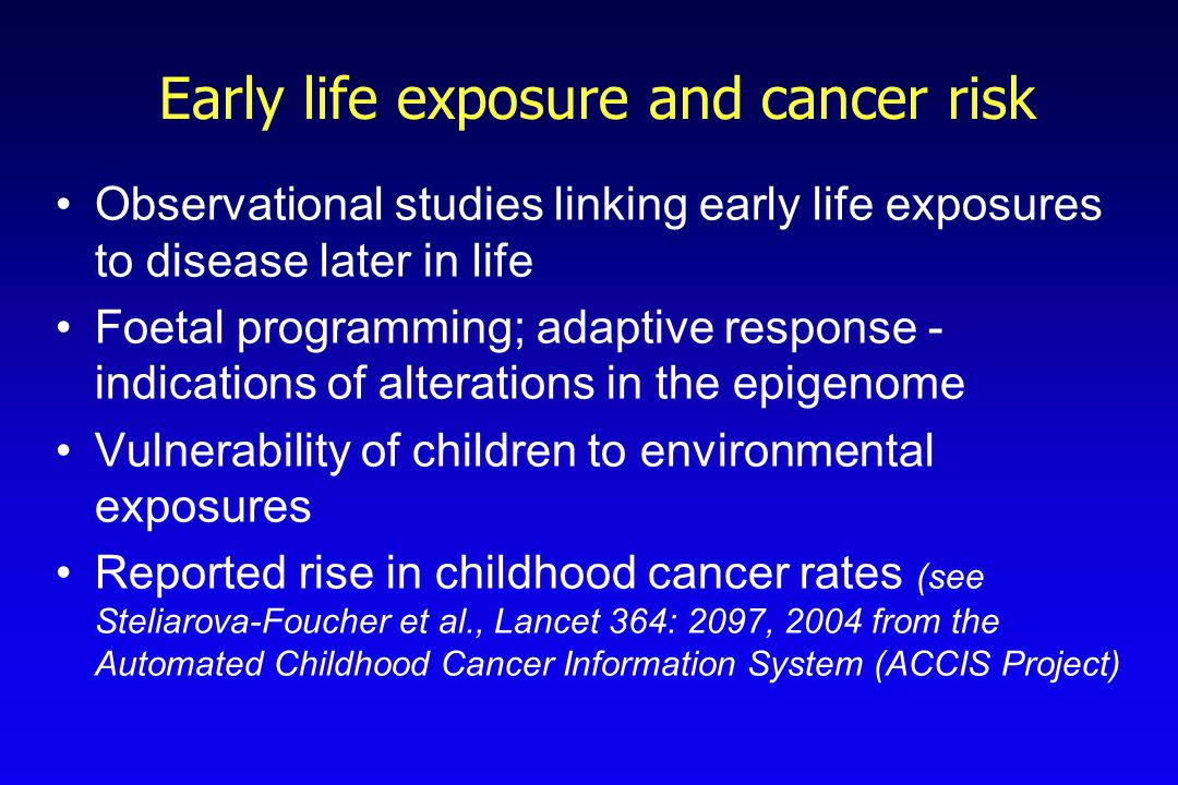 Early life exposure and cancer risk Observational studies linking early life exposures to disease later in life Foetal programming; adaptive response