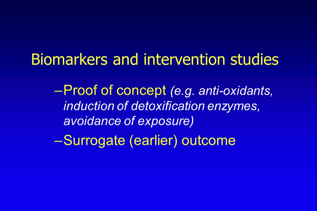 Biomarkers and intervention studies –Proof of concept (e.g. anti-oxidants, induction of detoxification enzymes, avoidance of exposure) –Surrogate (ear