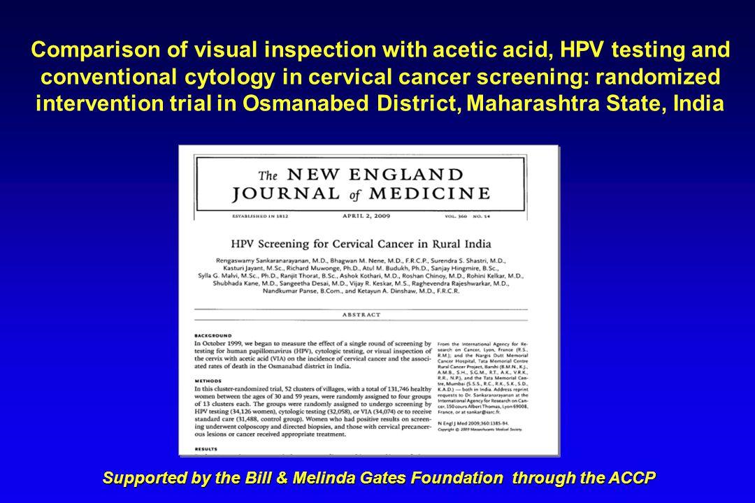 Hazard ratios (HR) of cervical cancer deaths rates Study groupRate/100 000HR (95% CI) Control25.81.00 HPV12.70.52 (0.33-0.83) Cytology21.50.89 (0.62-1.27) VIA20.90.86 (0.60-1.25) CI: Confidence interval Sankaranarayanan et al., N Engl J Med 2009;360:1385-1394