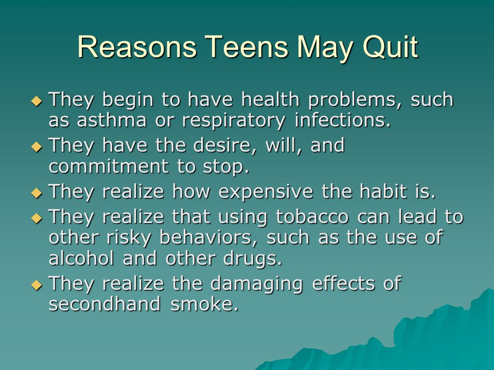 Reasons Teens May Quit  They begin to have health problems, such as asthma or respiratory infections.