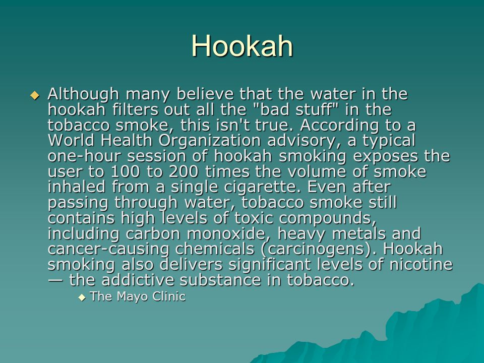 Hookah  Although many believe that the water in the hookah filters out all the bad stuff in the tobacco smoke, this isn t true.