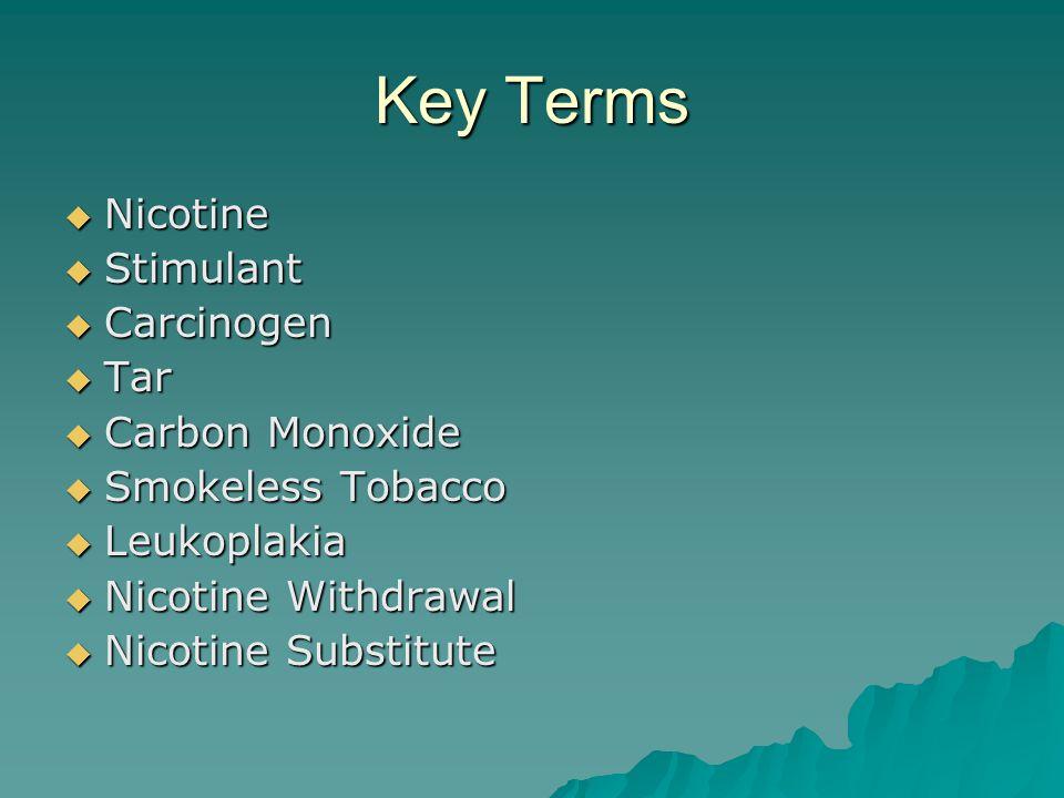 Key Terms  Nicotine  Stimulant  Carcinogen  Tar  Carbon Monoxide  Smokeless Tobacco  Leukoplakia  Nicotine Withdrawal  Nicotine Substitute