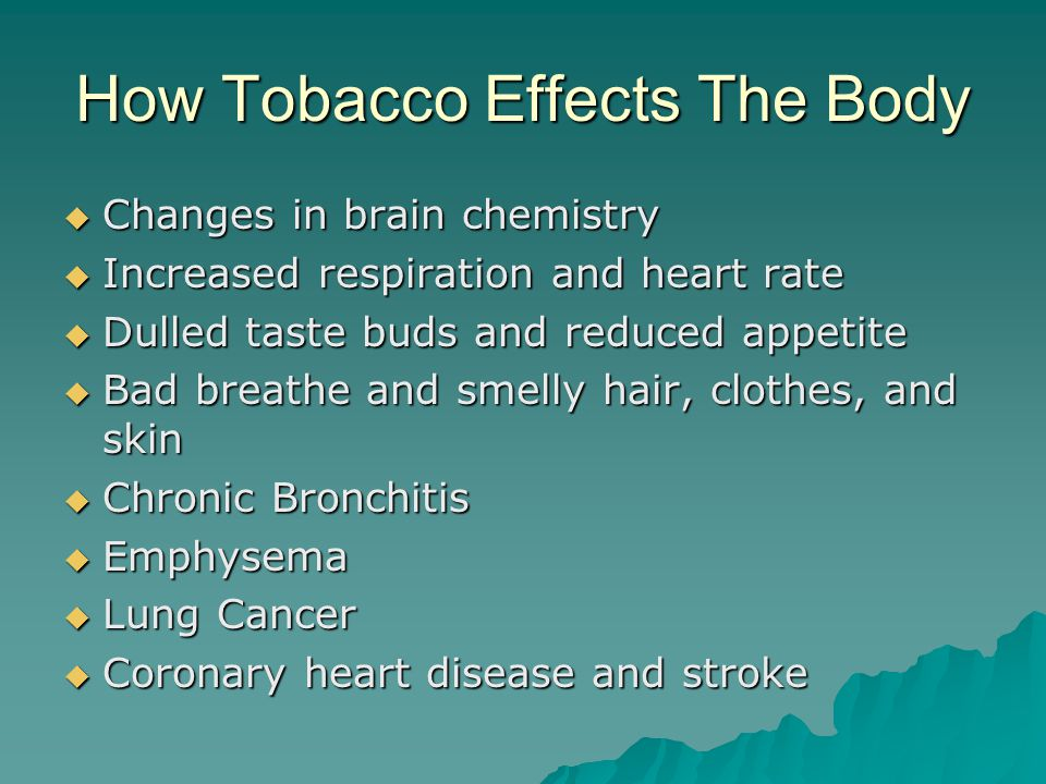 How Tobacco Effects The Body  Changes in brain chemistry  Increased respiration and heart rate  Dulled taste buds and reduced appetite  Bad breathe and smelly hair, clothes, and skin  Chronic Bronchitis  Emphysema  Lung Cancer  Coronary heart disease and stroke
