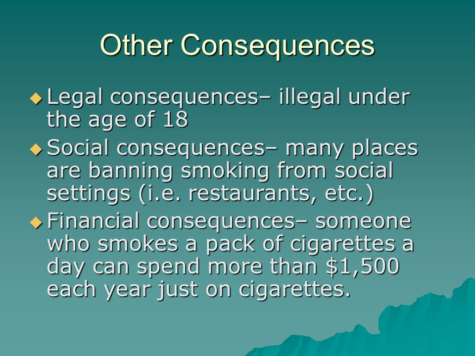 Other Consequences  Legal consequences– illegal under the age of 18  Social consequences– many places are banning smoking from social settings (i.e.