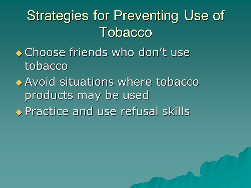 Strategies for Preventing Use of Tobacco  Choose friends who don't use tobacco  Avoid situations where tobacco products may be used  Practice and use refusal skills