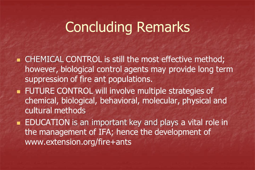Concluding Remarks CHEMICAL CHEMICAL CONTROL is still the most effective method; however, biological control agents may provide long term suppression of fire ant populations.