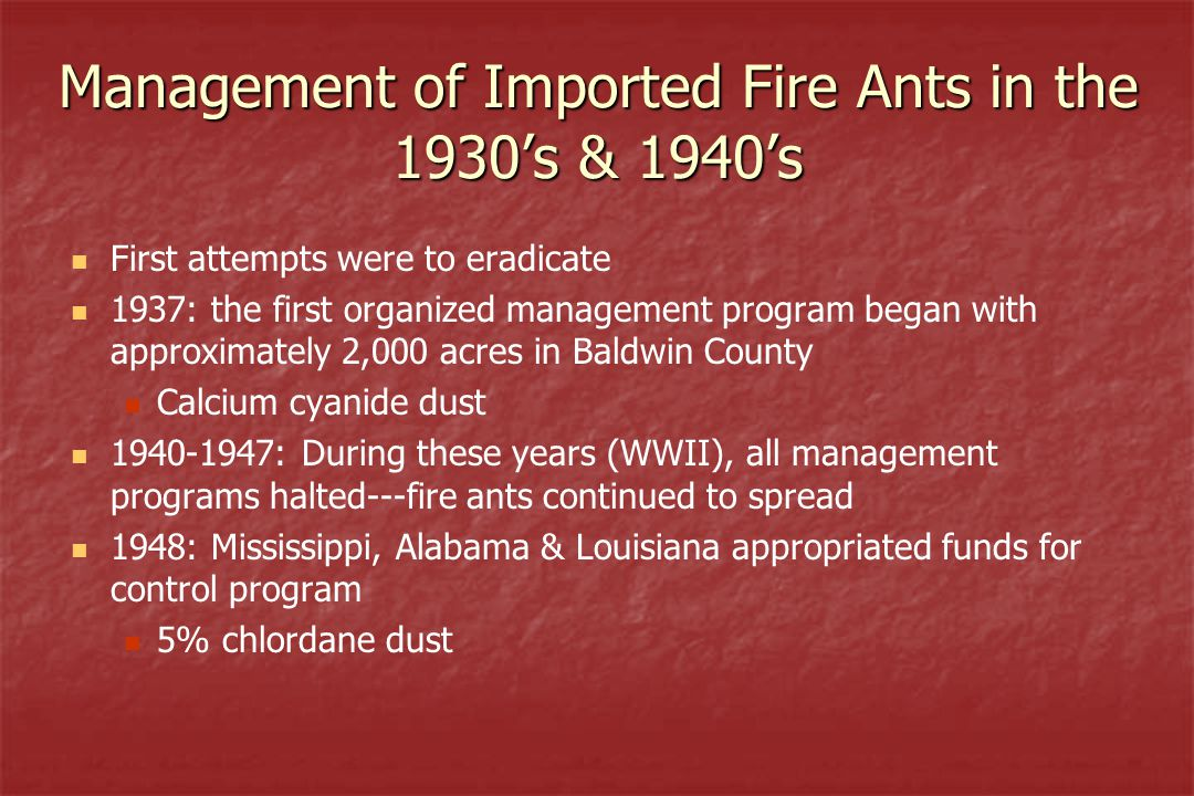 Management of Imported Fire Ants in the 1930's & 1940's First attempts were to eradicate 1937: the first organized management program began with approximately 2,000 acres in Baldwin County Calcium cyanide dust 1940-1947: During these years (WWII), all management programs halted---fire ants continued to spread 1948: Mississippi, Alabama & Louisiana appropriated funds for control program 5% chlordane dust