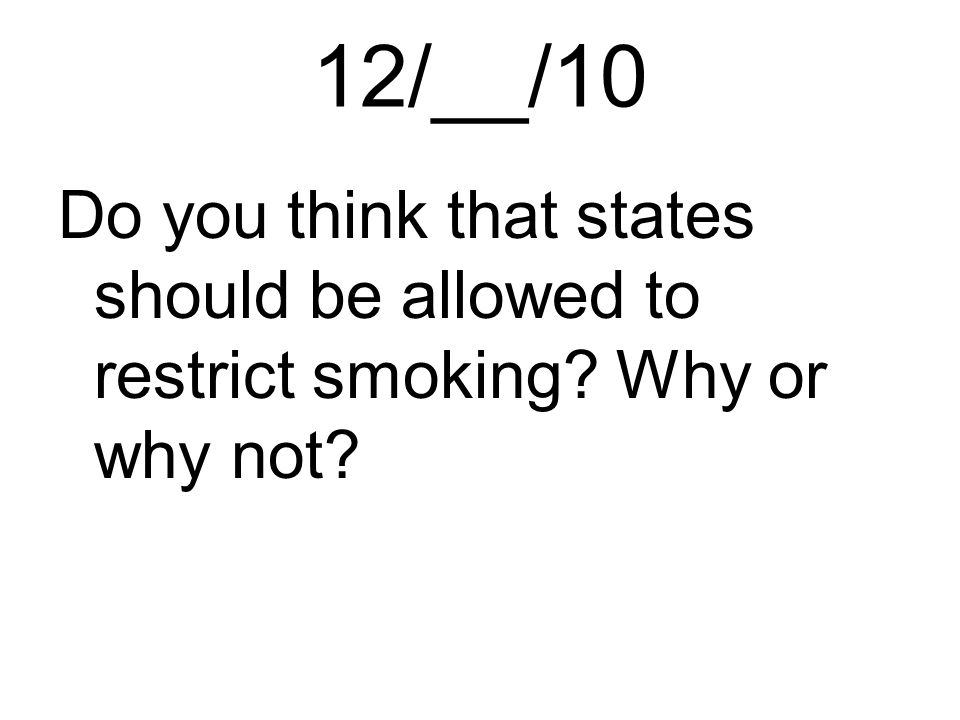 12/__/10 Do you think that states should be allowed to restrict smoking Why or why not