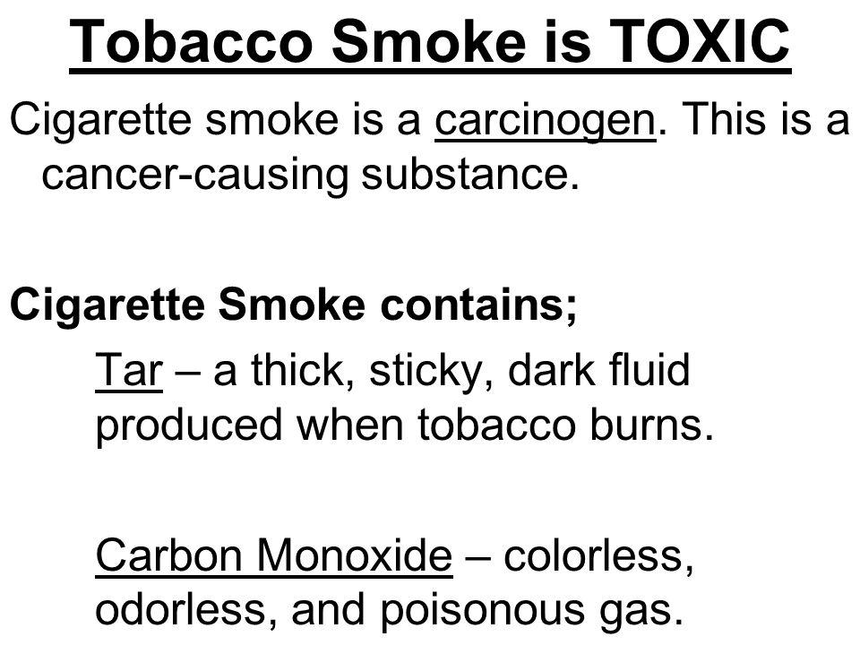 Tobacco Smoke is TOXIC Cigarette smoke is a carcinogen.