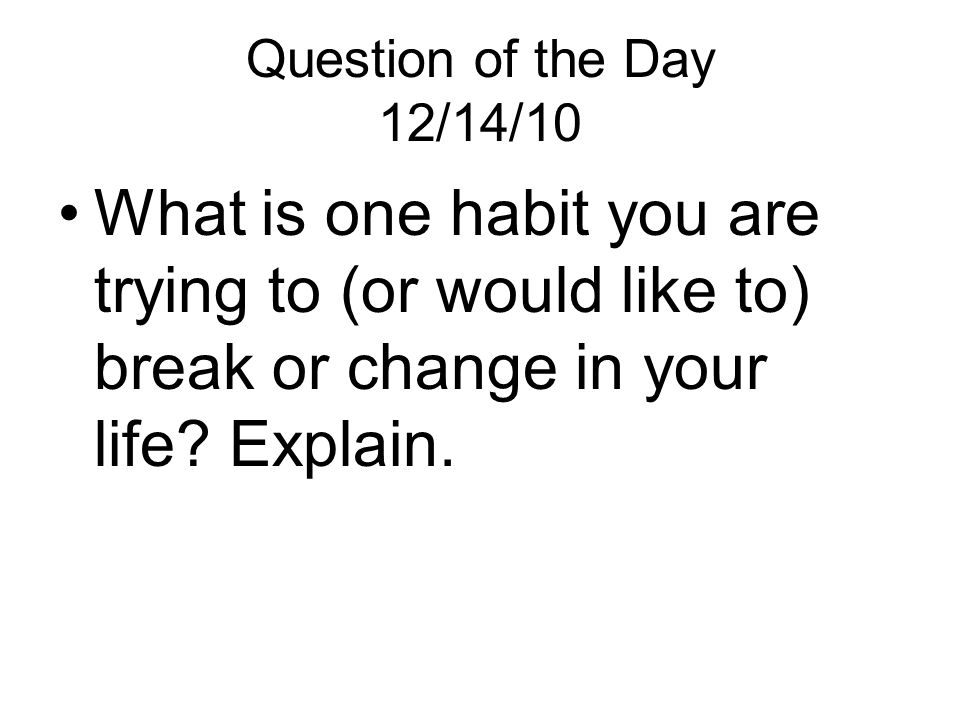 Question of the Day 12/14/10 What is one habit you are trying to (or would like to) break or change in your life.