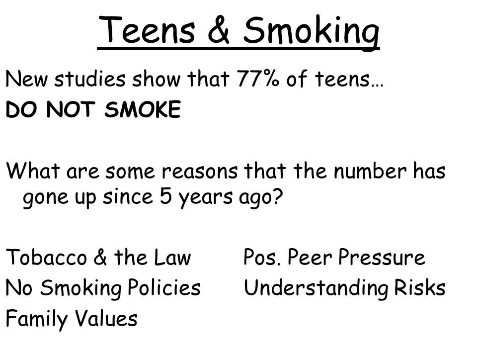 Teens & Smoking New studies show that 77% of teens… DO NOT SMOKE What are some reasons that the number has gone up since 5 years ago.