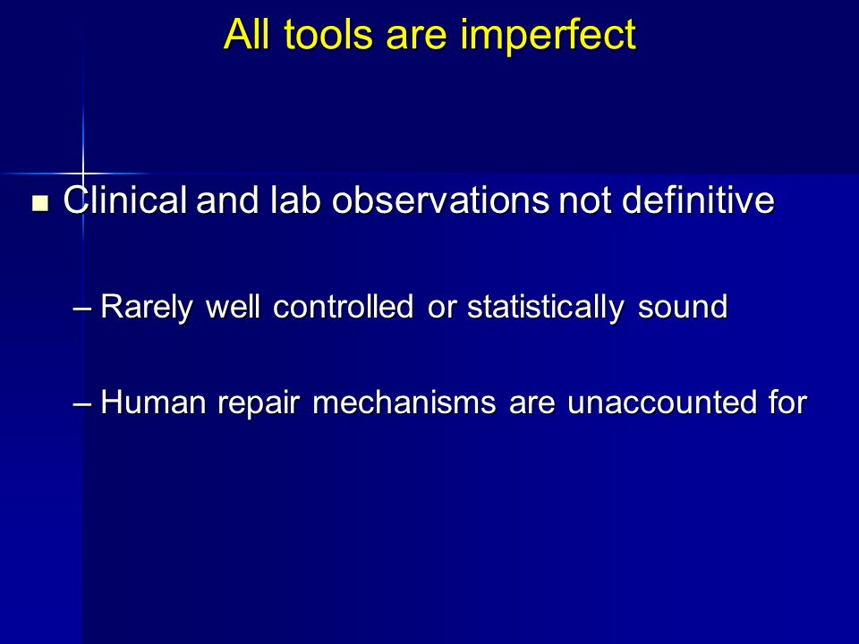 All tools are imperfect Clinical and lab observations not definitive Clinical and lab observations not definitive –Rarely well controlled or statistically sound –Human repair mechanisms are unaccounted for