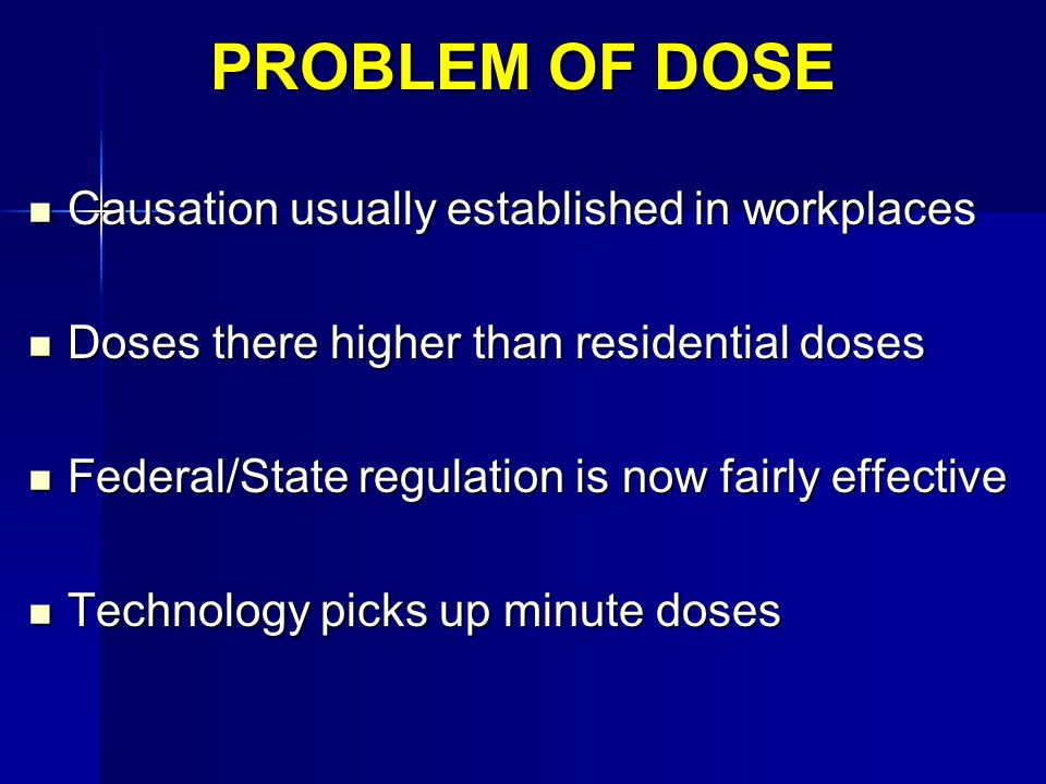 PROBLEM OF DOSE Causation usually established in workplaces Causation usually established in workplaces Doses there higher than residential doses Doses there higher than residential doses Federal/State regulation is now fairly effective Federal/State regulation is now fairly effective Technology picks up minute doses Technology picks up minute doses