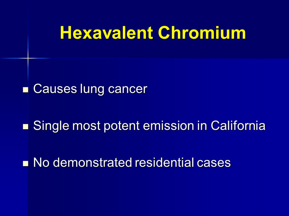 Hexavalent Chromium Causes lung cancer Causes lung cancer Single most potent emission in California Single most potent emission in California No demonstrated residential cases No demonstrated residential cases